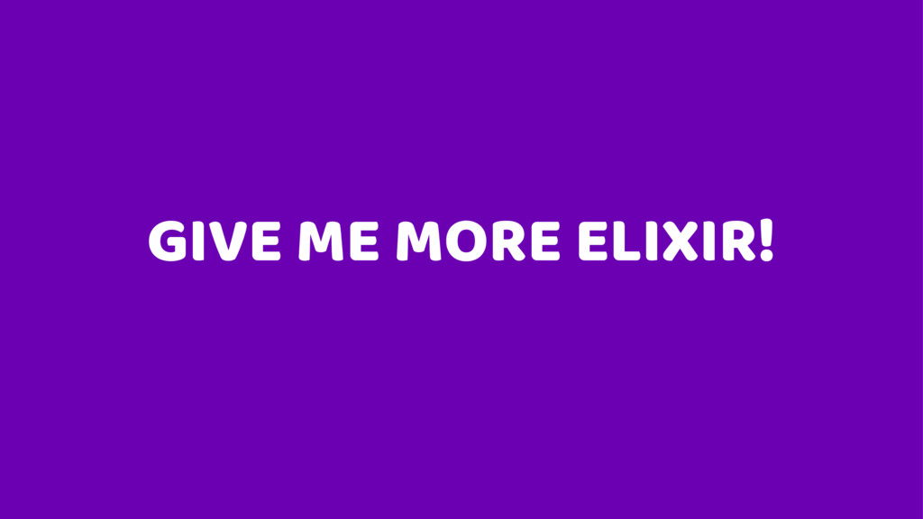GIVE ME MORE ELIXIR!