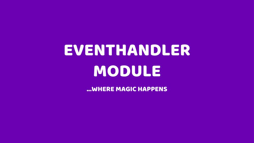 EVENTHANDLER MODULE ...WHERE MAGIC HAPPENS