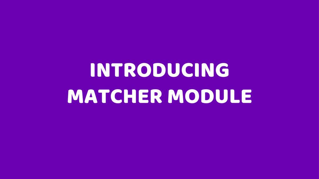 INTRODUCING MATCHER MODULE