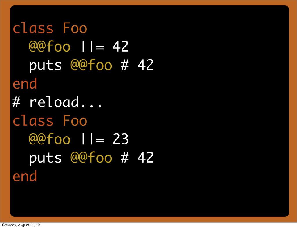 class Foo @@foo ||= 42 puts @@foo # 42 end # re...