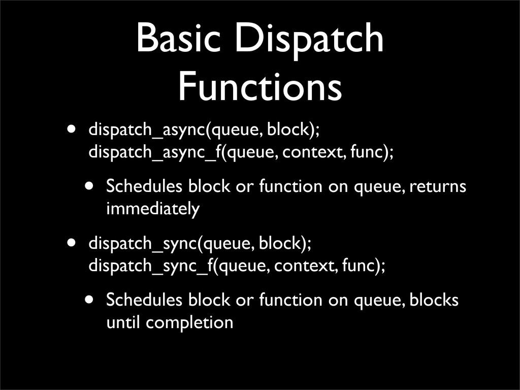 Basic Dispatch Functions • dispatch_async(queue...