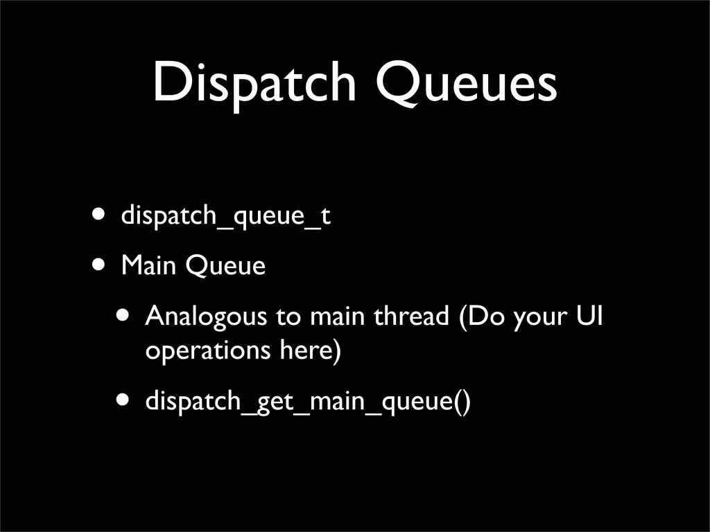 Dispatch Queues • dispatch_queue_t • Main Queue...