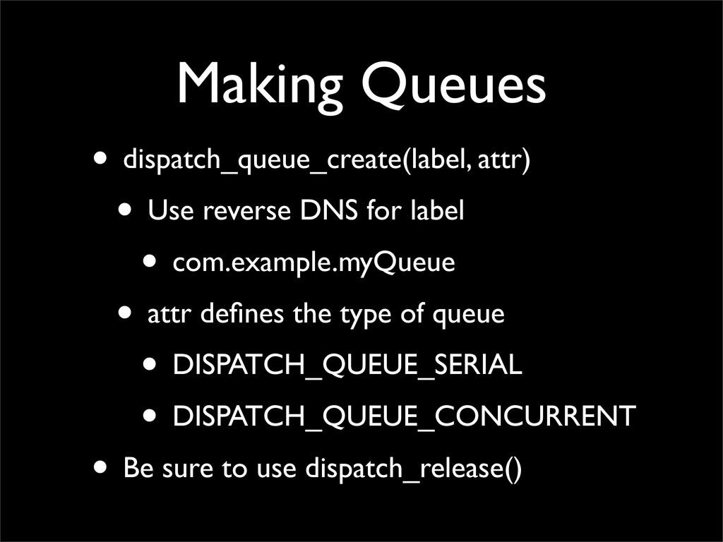 Making Queues • dispatch_queue_create(label, at...