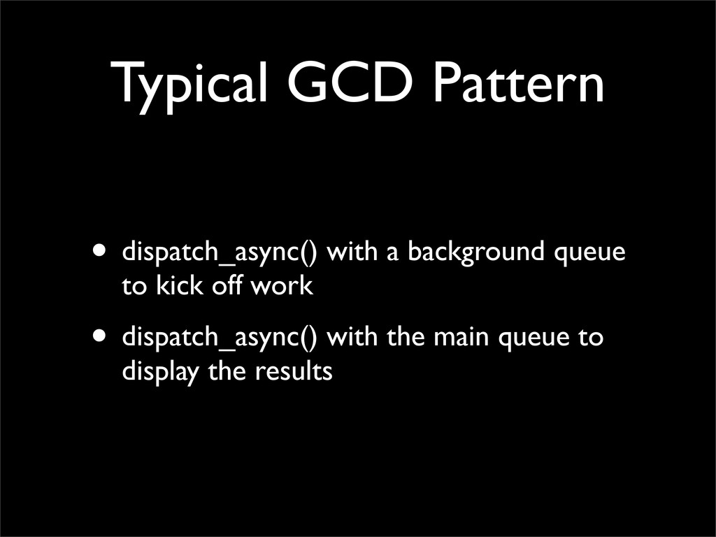 Typical GCD Pattern • dispatch_async() with a b...