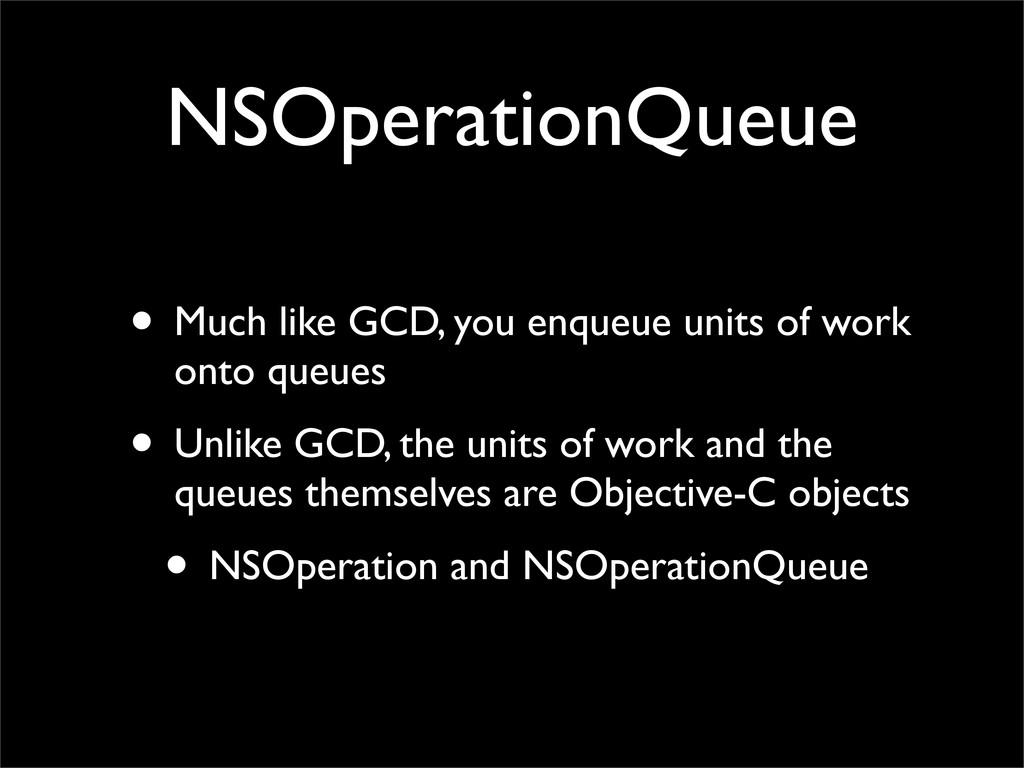 NSOperationQueue • Much like GCD, you enqueue u...