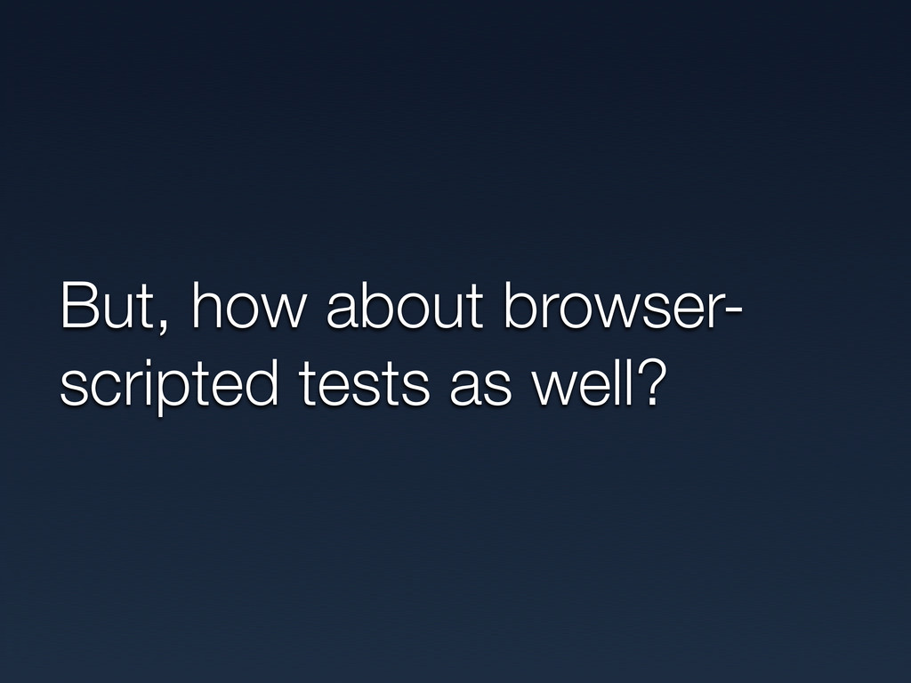 But, how about browser- scripted tests as well?