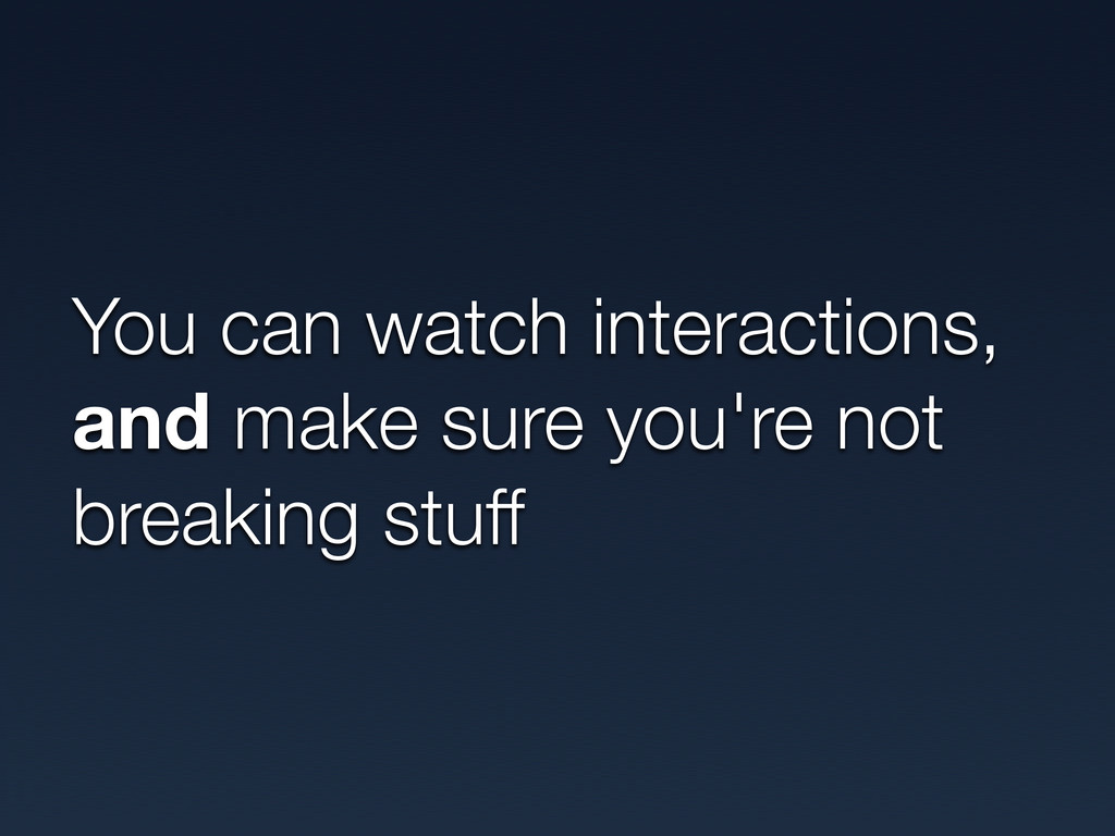 You can watch interactions, and make sure you'r...