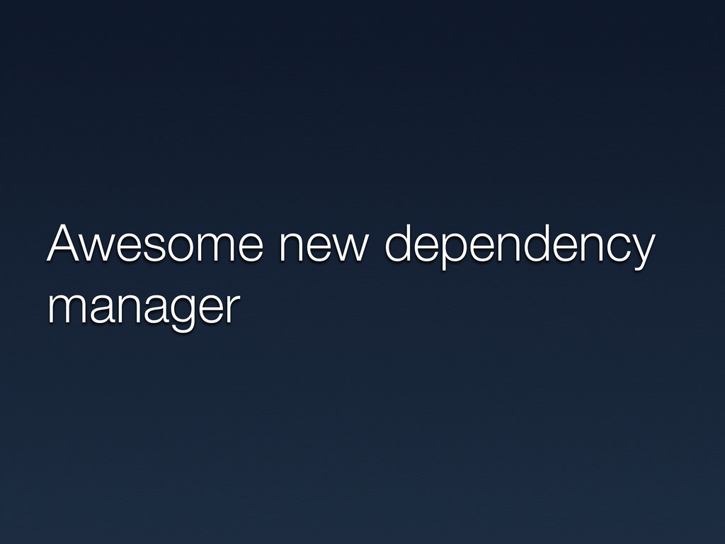 Awesome new dependency manager
