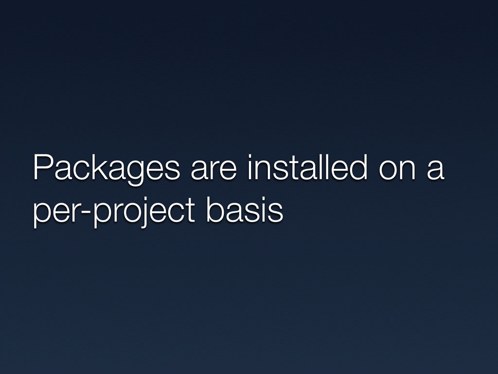 Packages are installed on a per-project basis