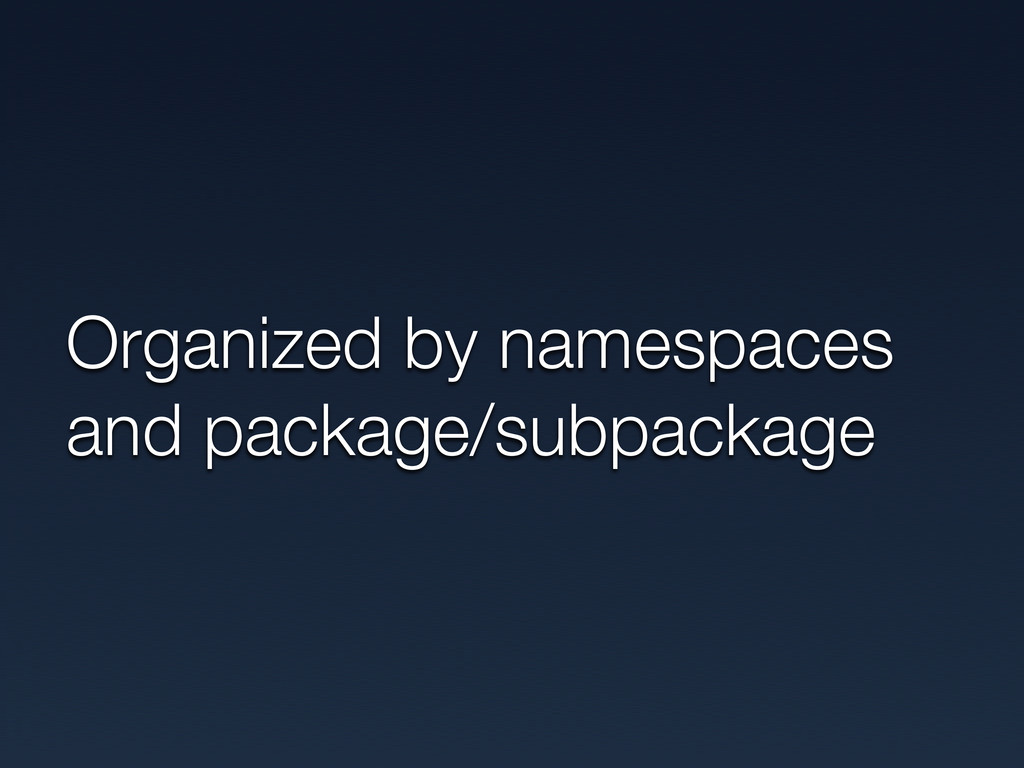 Organized by namespaces and package/subpackage