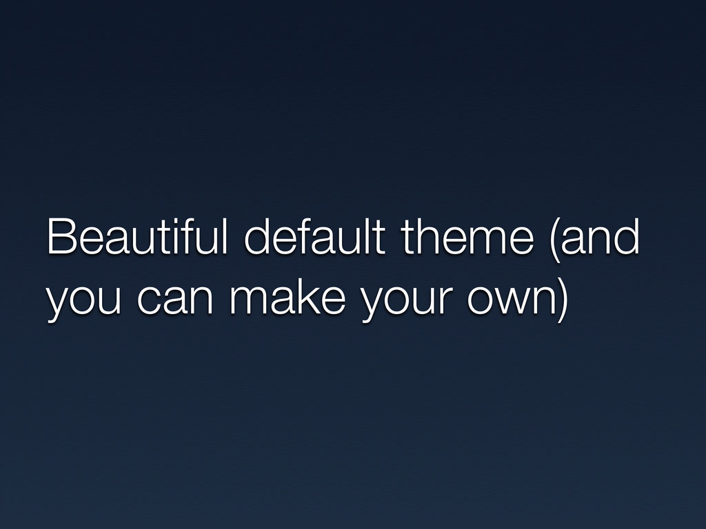 Beautiful default theme (and you can make your ...