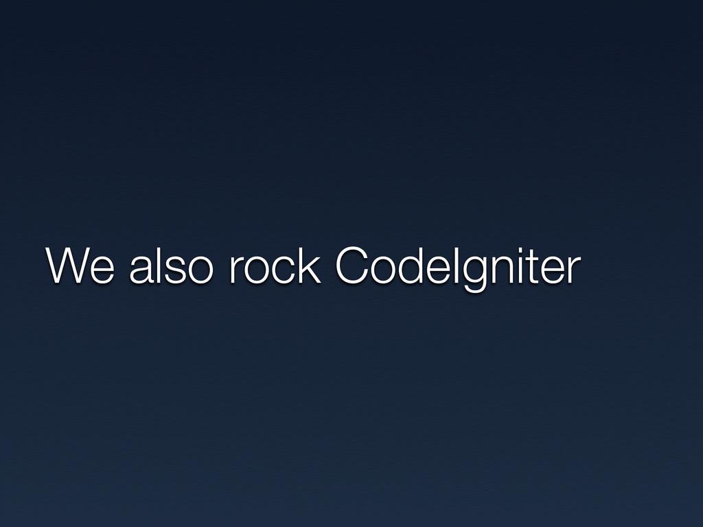 We also rock CodeIgniter