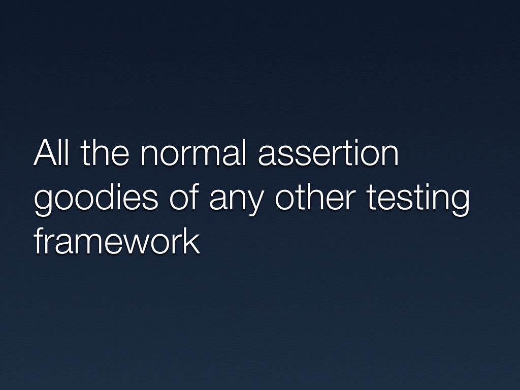All the normal assertion goodies of any other t...