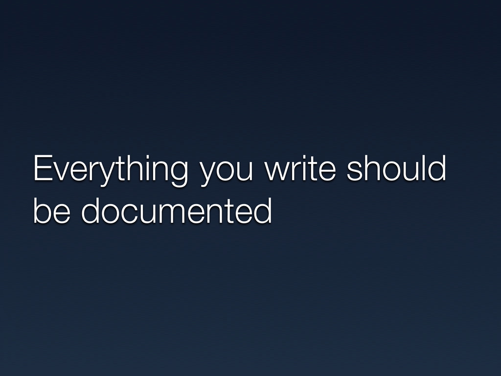 Everything you write should be documented