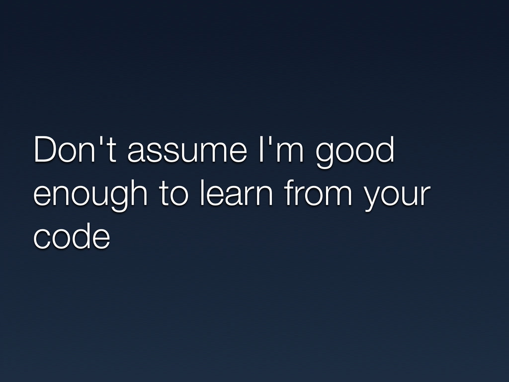 Don't assume I'm good enough to learn from your...