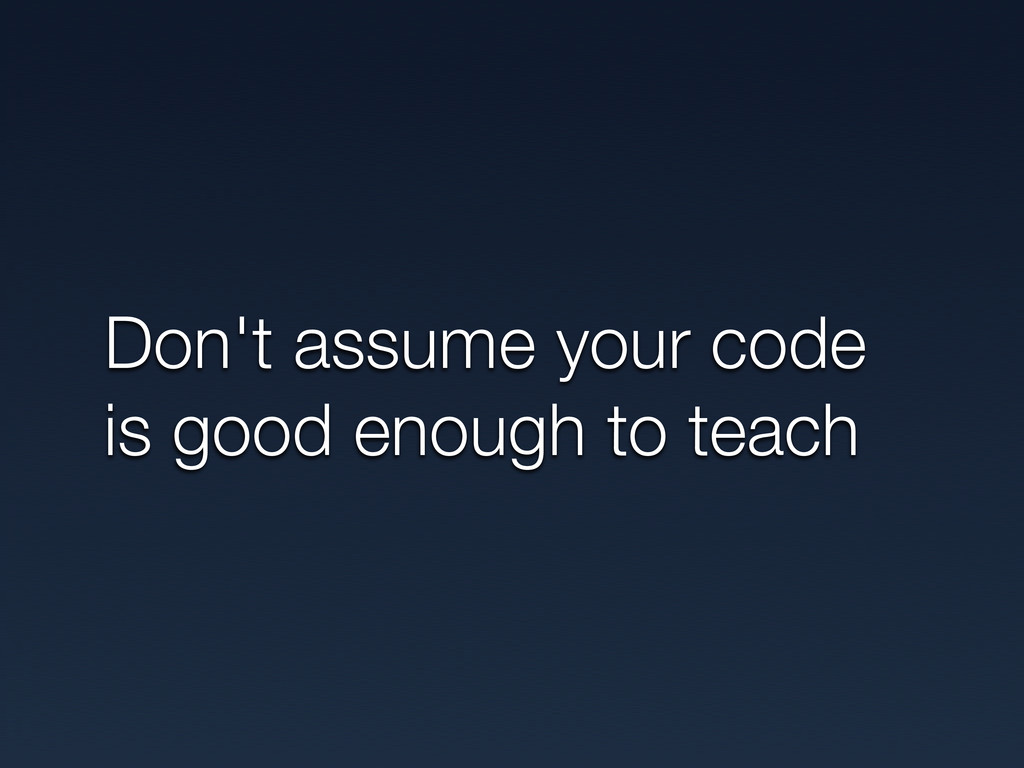 Don't assume your code is good enough to teach