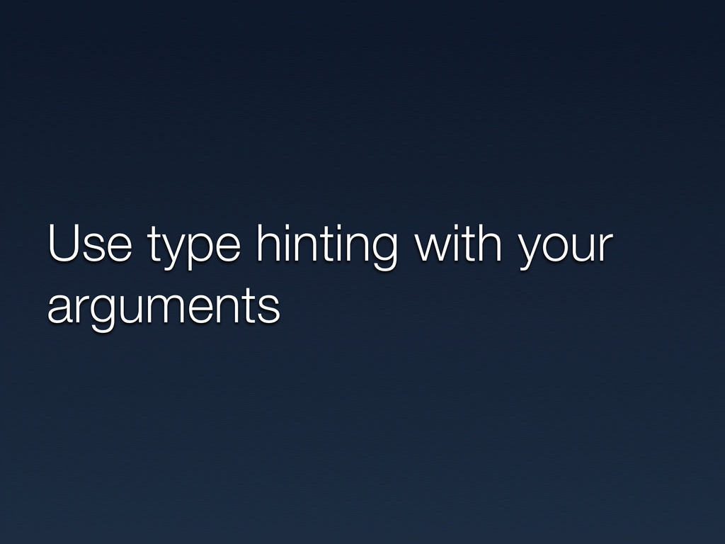 Use type hinting with your arguments