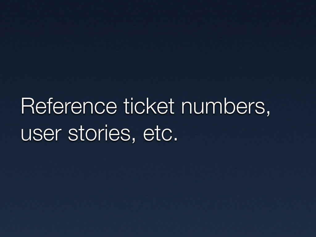 Reference ticket numbers, user stories, etc.