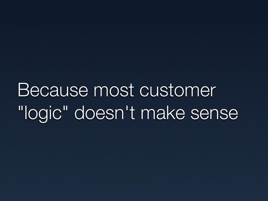"Because most customer ""logic"" doesn't make sense"
