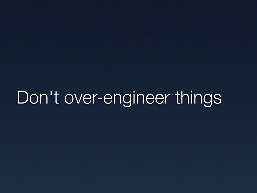 Don't over-engineer things
