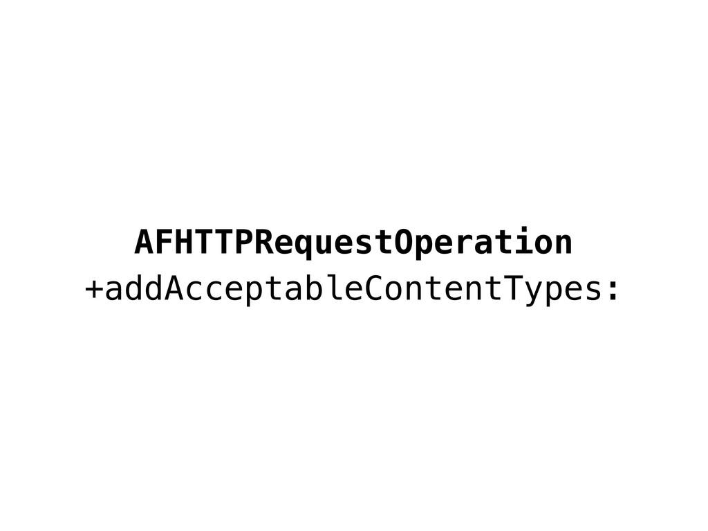 AFHTTPRequestOperation +addAcceptableContentTyp...