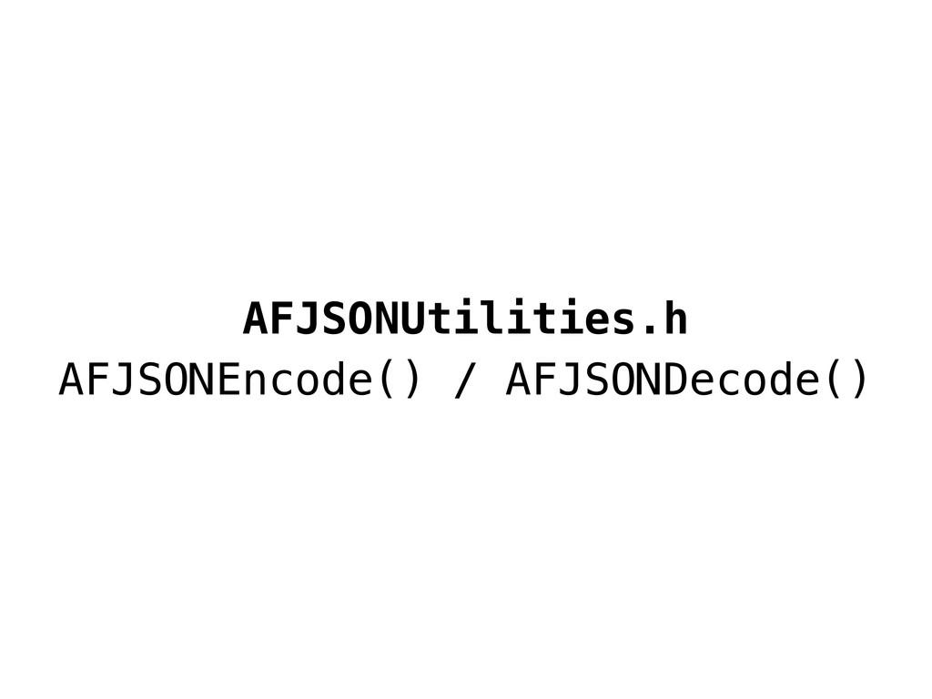 AFJSONUtilities.h AFJSONEncode() / AFJSONDecode...