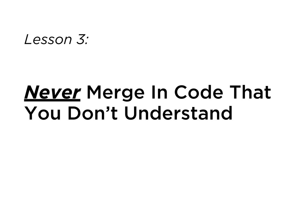Lesson 3: Never Merge In Code That You Don't Un...