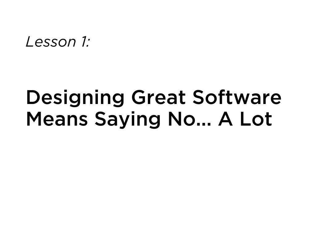 Lesson 1: Designing Great Software Means Saying...