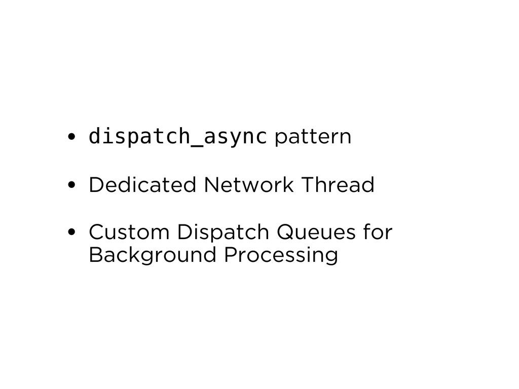 • dispatch_async pattern • Dedicated Network Th...