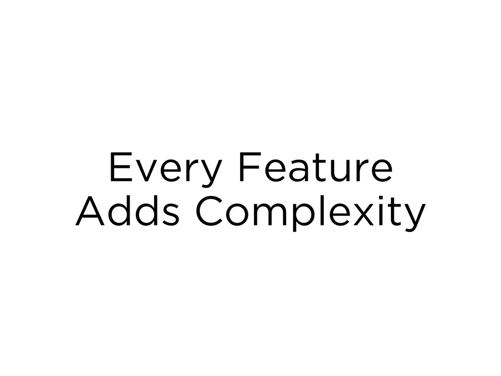 Every Feature Adds Complexity