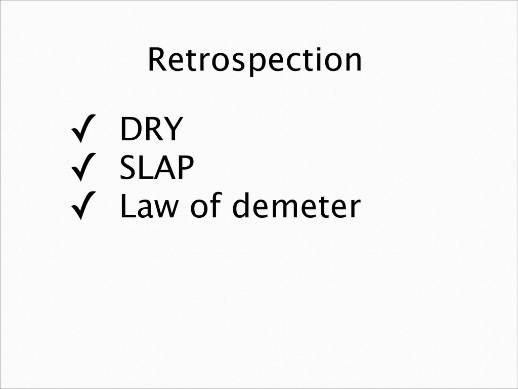 Retrospection ✓ DRY ✓ SLAP ✓ Law of demeter