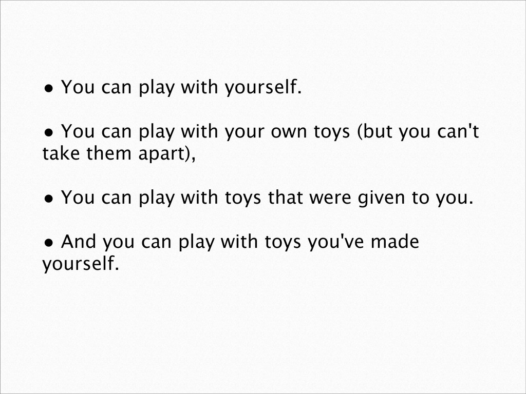 • You can play with yourself. • You can play wi...