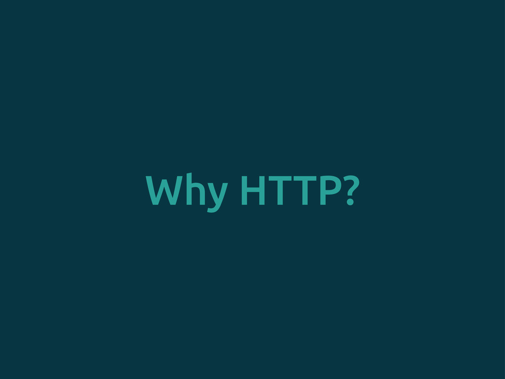Why HTTP?