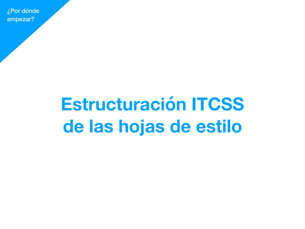 ¿Por dónde empezar? Estructuración ITCSS de las...