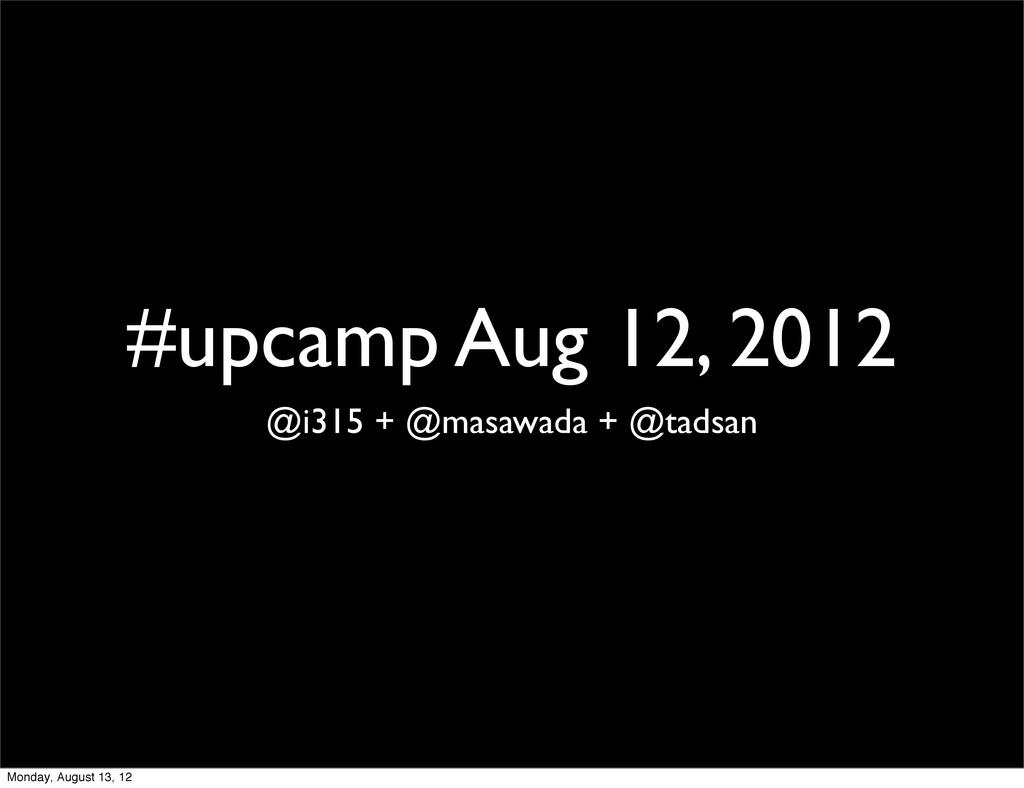 #upcamp Aug 12, 2012 @i315 + @masawada + @tadsa...
