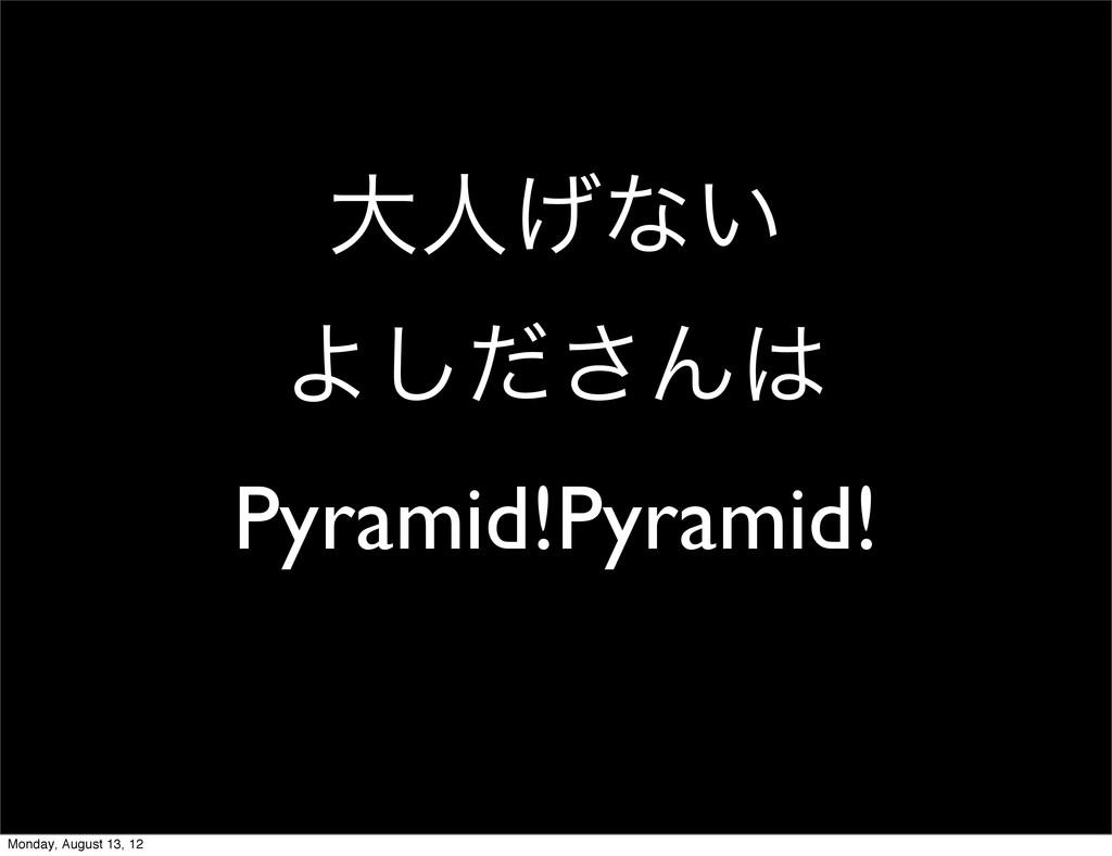 େਓ͛ͳ͍ Αͩ͠͞Μ Pyramid!Pyramid! Monday, August 13...