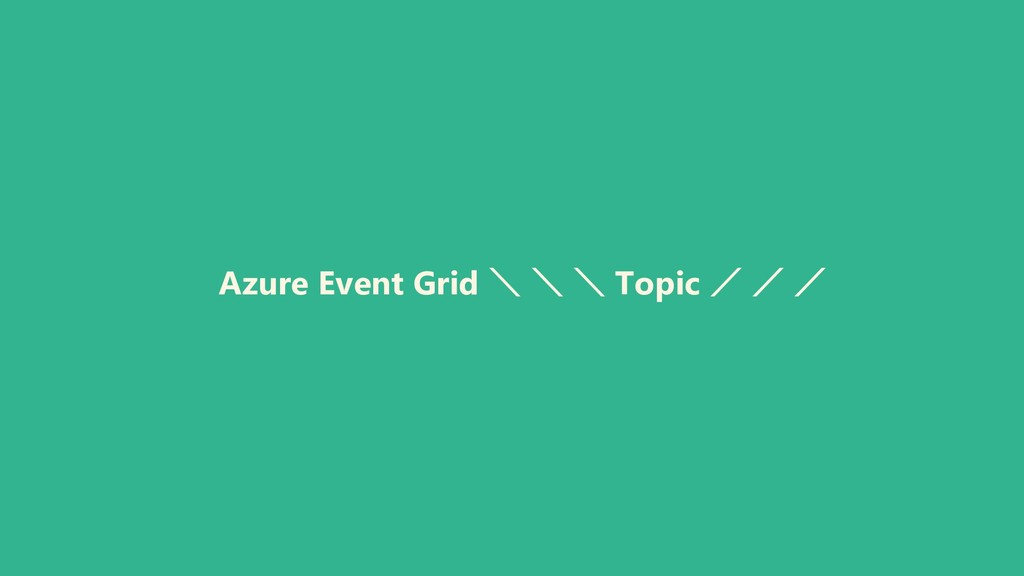 Azure Event Grid \ \ \ Topic / / /