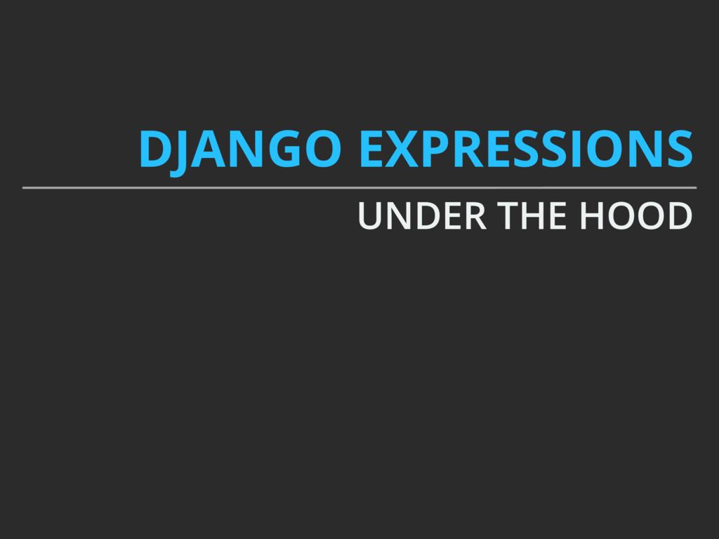 DJANGO EXPRESSIONS UNDER THE HOOD