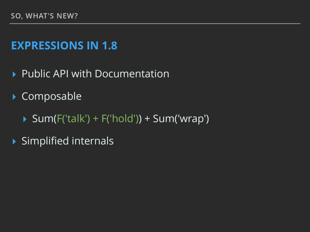 SO, WHAT'S NEW? EXPRESSIONS IN 1.8 ▸ Public API...