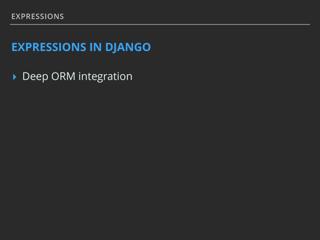 EXPRESSIONS EXPRESSIONS IN DJANGO ▸ Deep ORM in...