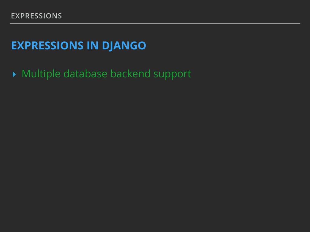 EXPRESSIONS EXPRESSIONS IN DJANGO ▸ Multiple da...