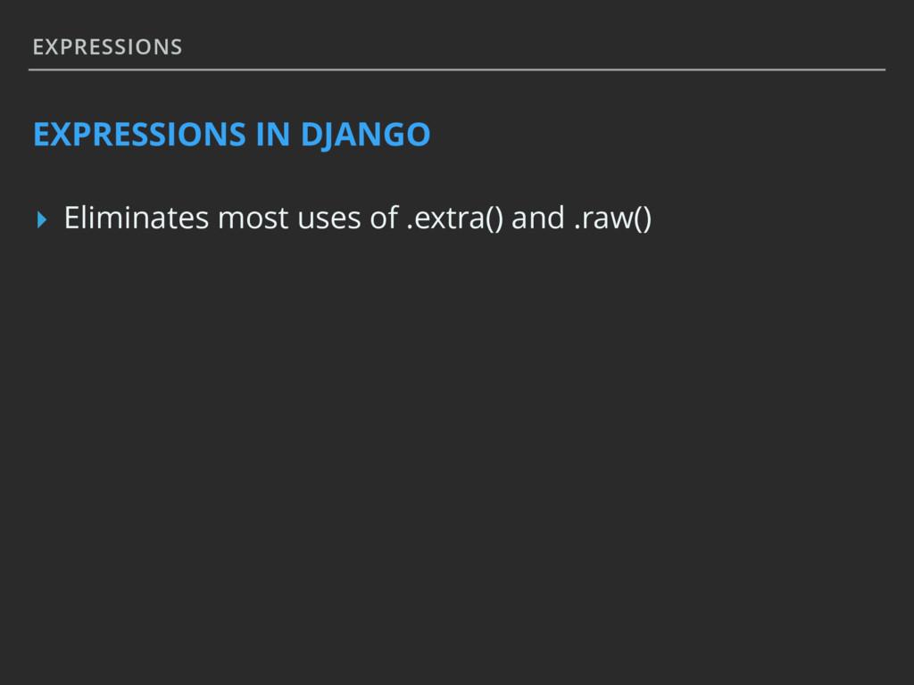 EXPRESSIONS EXPRESSIONS IN DJANGO ▸ Eliminates ...