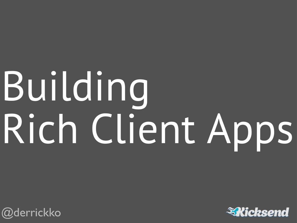 Building Rich Client Apps @derrickko