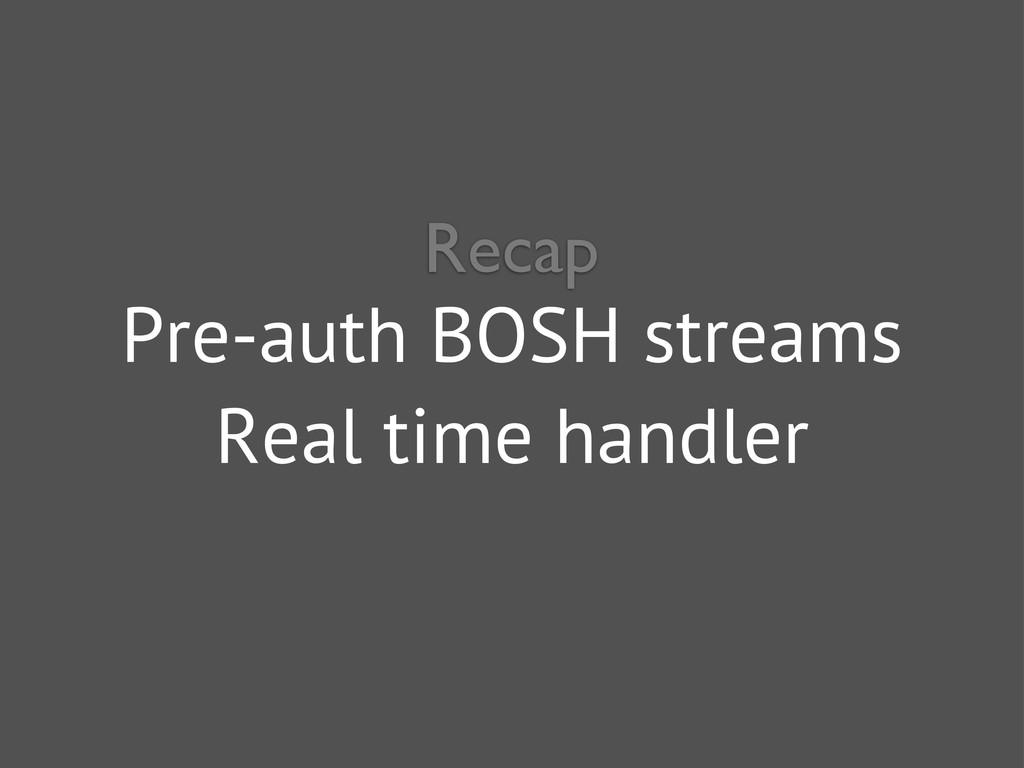 Pre-auth BOSH streams Real time handler Recap