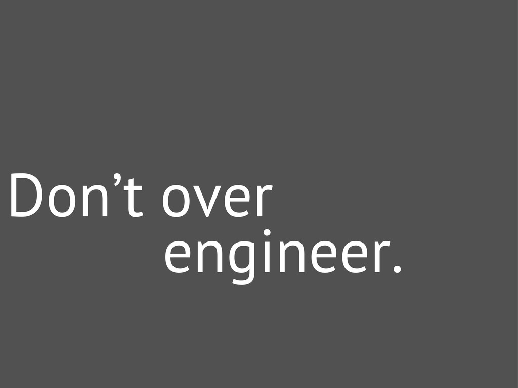 Don't over engineer.