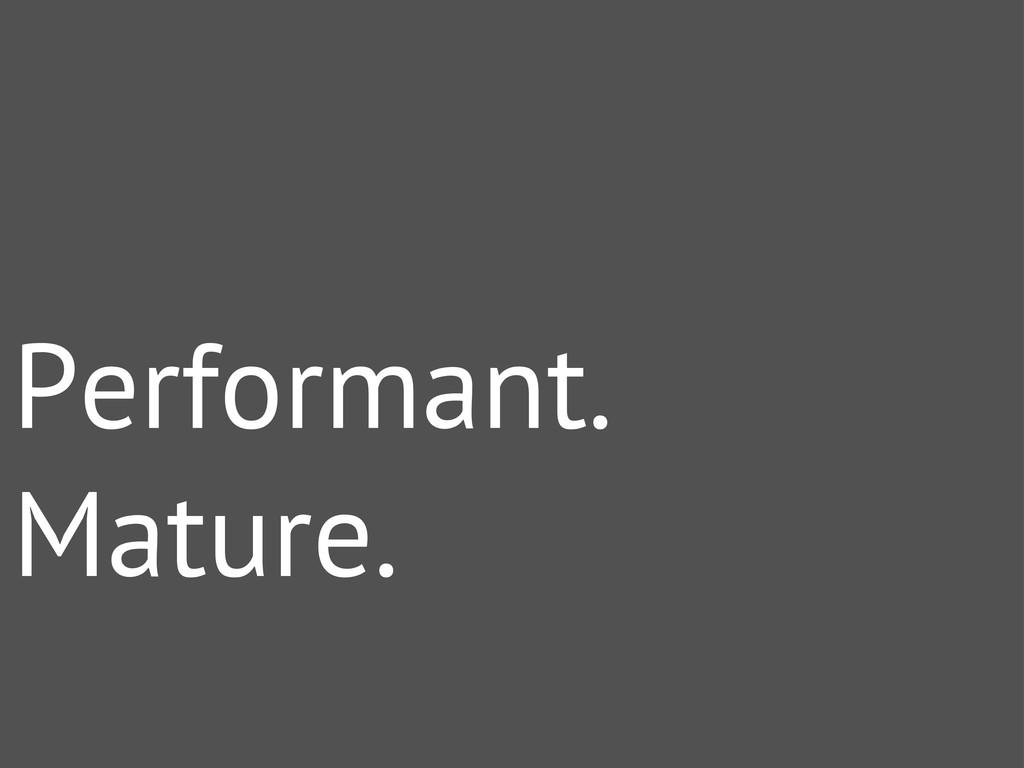 Performant. Mature.