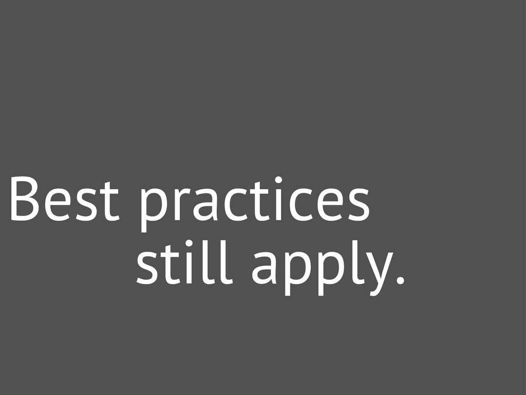 Best practices still apply.
