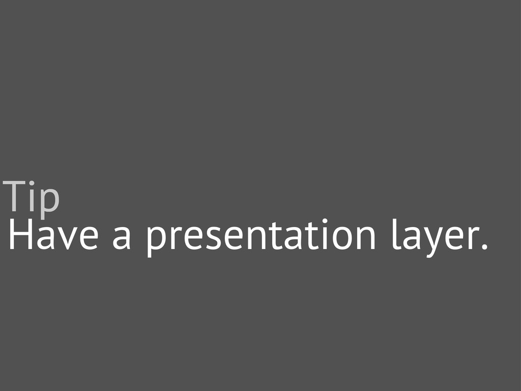 Have a presentation layer. Tip