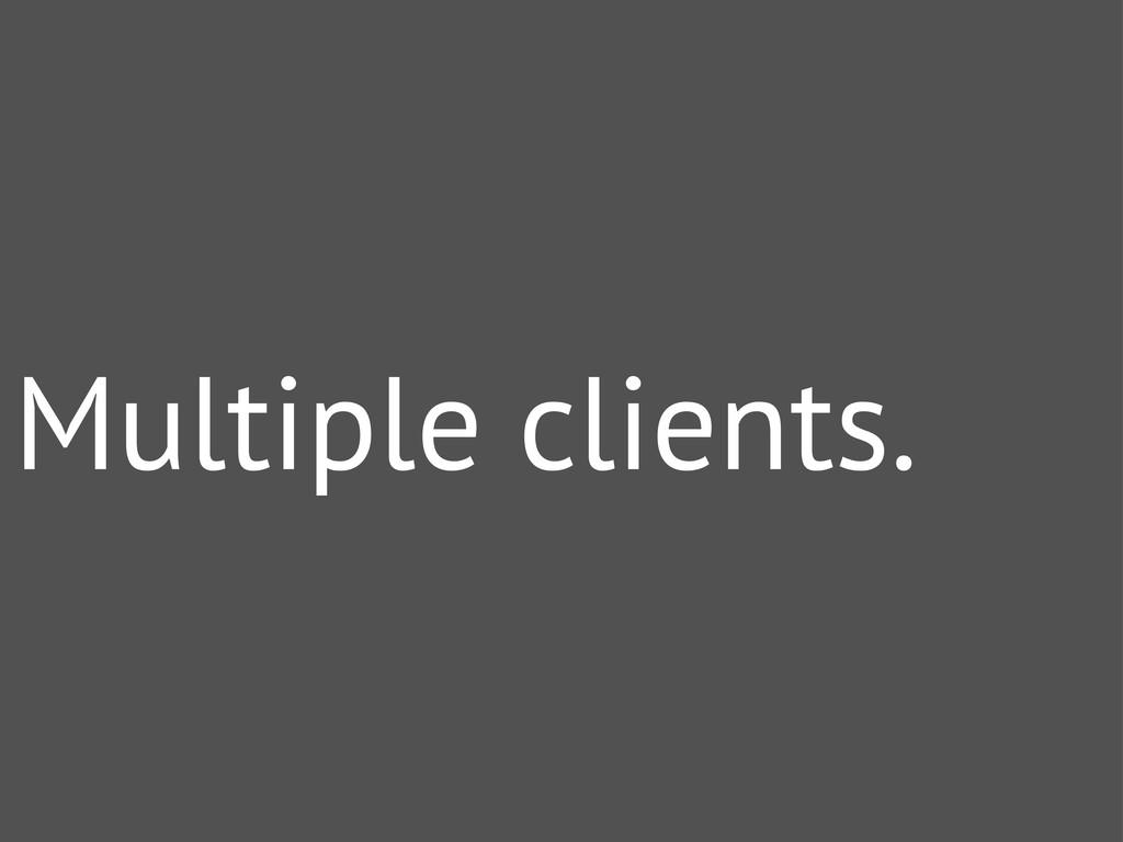 Multiple clients.