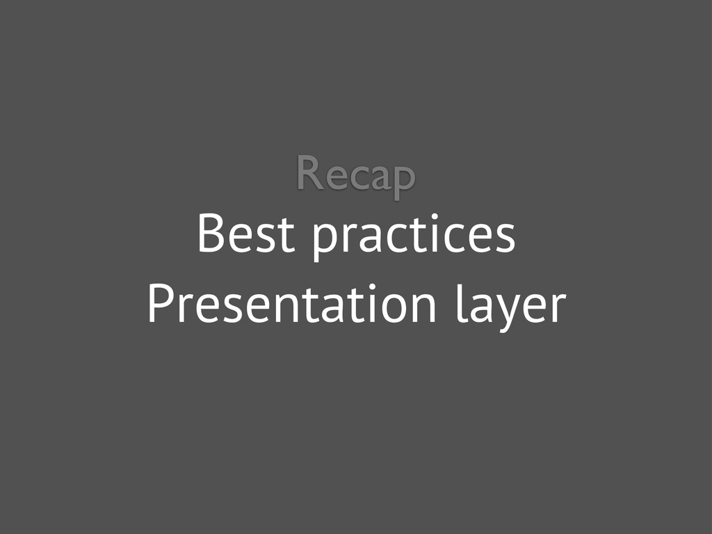 Best practices Presentation layer Recap